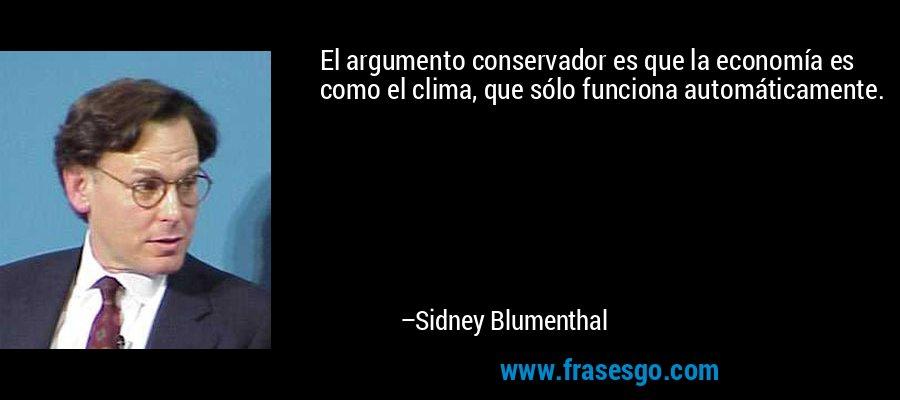 El argumento conservador es que la economía es como el clima, que sólo funciona automáticamente. – Sidney Blumenthal