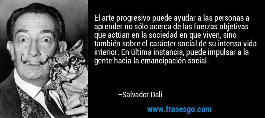 El arte progresivo puede ayudar a las personas a aprender no sólo acerca de las fuerzas objetivas que actúan en la sociedad en que viven, sino también sobre el carácter social de su intensa vida interior. En última instancia, puede impulsar a la gente hacia la emancipación social. – Salvador Dalí