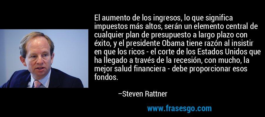 El aumento de los ingresos, lo que significa impuestos más altos, serán un elemento central de cualquier plan de presupuesto a largo plazo con éxito, y el presidente Obama tiene razón al insistir en que los ricos - el corte de los Estados Unidos que ha llegado a través de la recesión, con mucho, la mejor salud financiera - debe proporcionar esos fondos. – Steven Rattner