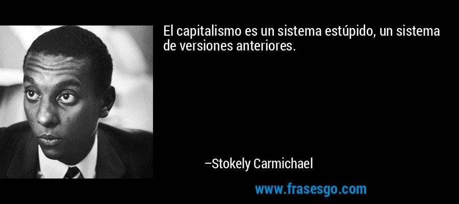 El capitalismo es un sistema estúpido, un sistema de versiones anteriores. – Stokely Carmichael