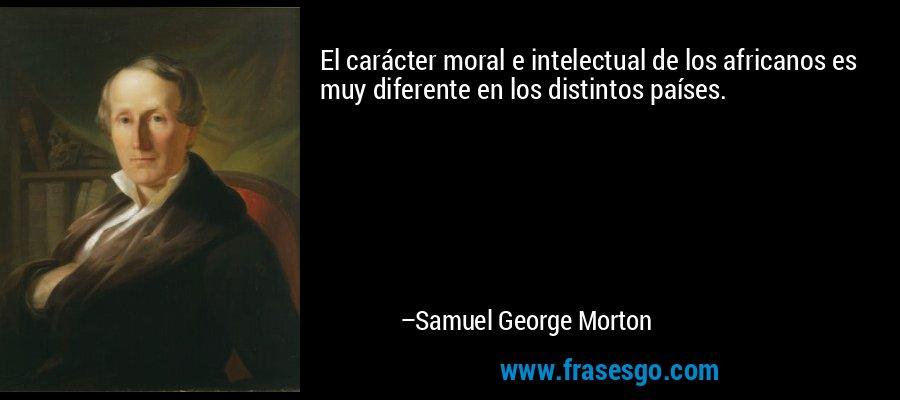 El carácter moral e intelectual de los africanos es muy diferente en los distintos países. – Samuel George Morton