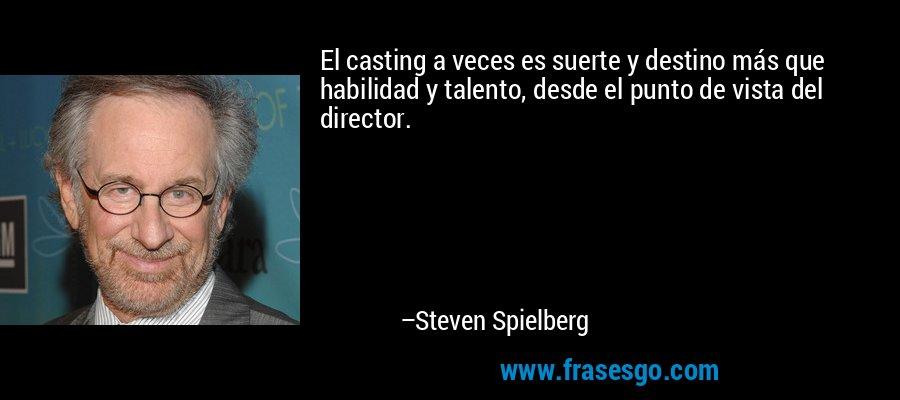 El casting a veces es suerte y destino más que habilidad y talento, desde el punto de vista del director. – Steven Spielberg