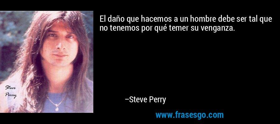 El daño que hacemos a un hombre debe ser tal que no tenemos por qué temer su venganza. – Steve Perry