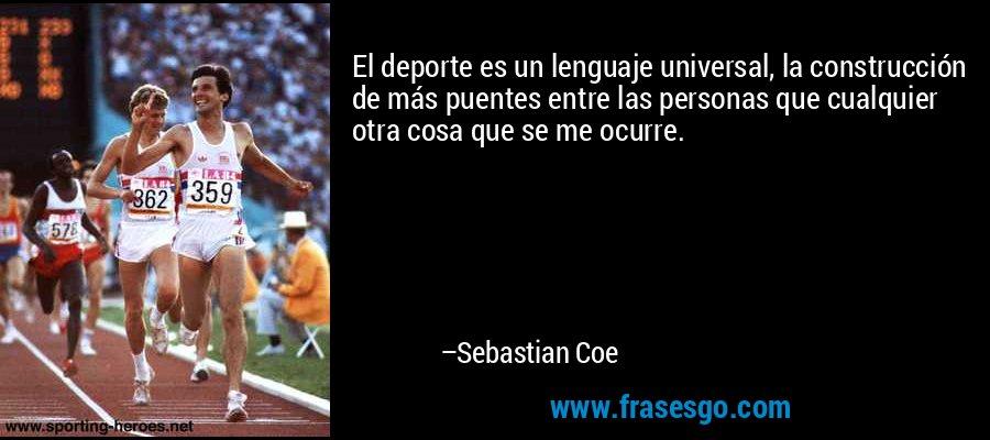El deporte es un lenguaje universal, la construcción de más puentes entre las personas que cualquier otra cosa que se me ocurre. – Sebastian Coe