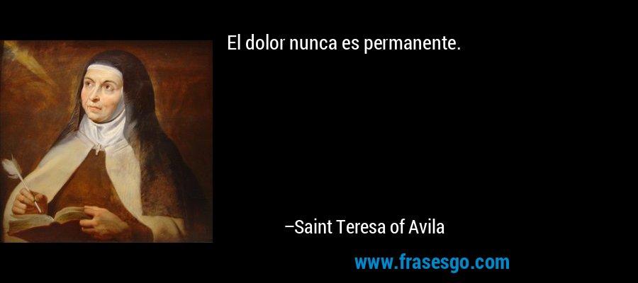 El dolor nunca es permanente. – Saint Teresa of Avila