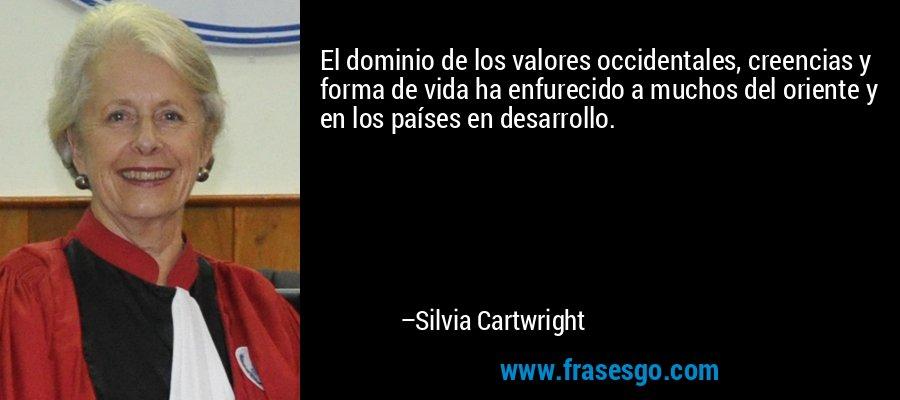 El dominio de los valores occidentales, creencias y forma de vida ha enfurecido a muchos del oriente y en los países en desarrollo. – Silvia Cartwright