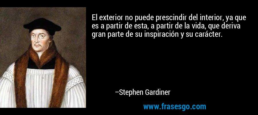 El exterior no puede prescindir del interior, ya que es a partir de esta, a partir de la vida, que deriva gran parte de su inspiración y su carácter. – Stephen Gardiner