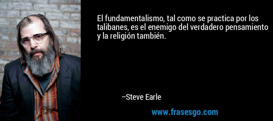El fundamentalismo, tal como se practica por los talibanes, es el enemigo del verdadero pensamiento y la religión también. – Steve Earle