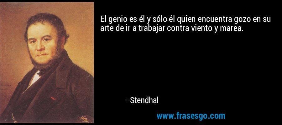 El genio es él y sólo él quien encuentra gozo en su arte de ir a trabajar contra viento y marea. – Stendhal