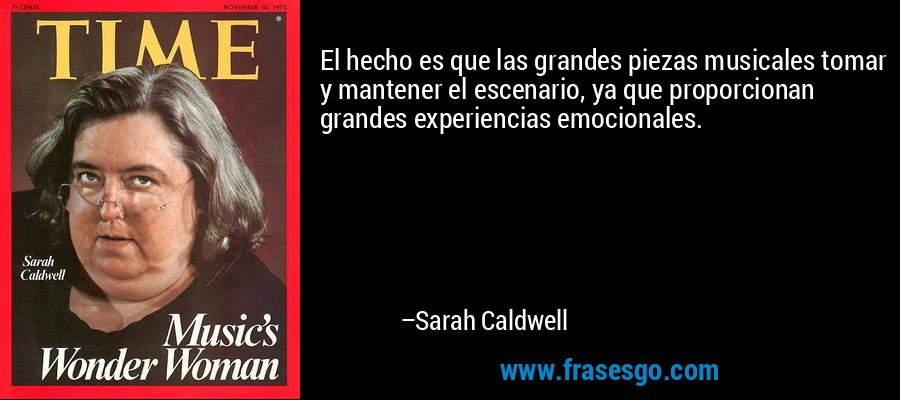 El hecho es que las grandes piezas musicales tomar y mantener el escenario, ya que proporcionan grandes experiencias emocionales. – Sarah Caldwell