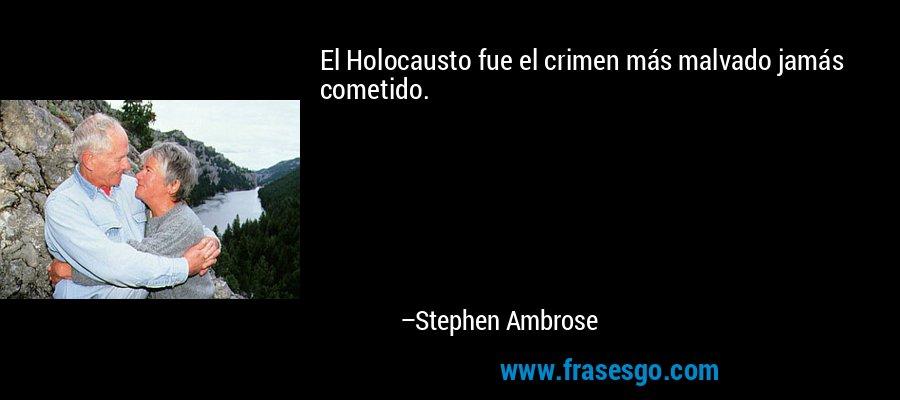 El Holocausto fue el crimen más malvado jamás cometido. – Stephen Ambrose