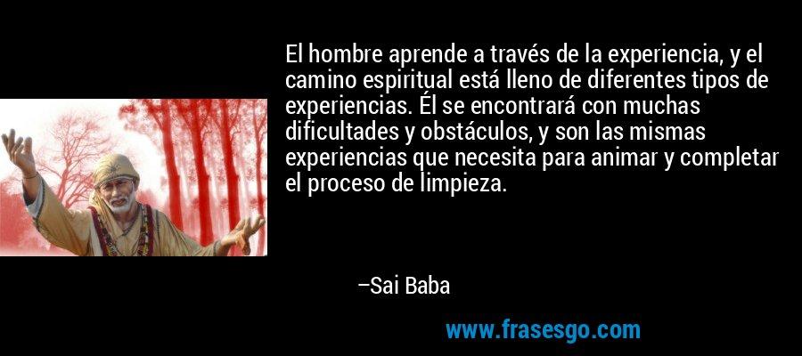 El hombre aprende a través de la experiencia, y el camino espiritual está lleno de diferentes tipos de experiencias. Él se encontrará con muchas dificultades y obstáculos, y son las mismas experiencias que necesita para animar y completar el proceso de limpieza. – Sai Baba