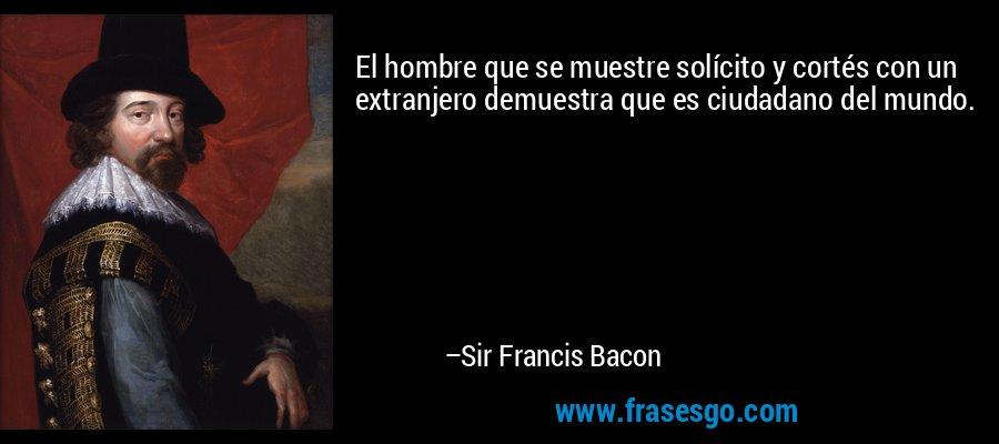 El hombre que se muestre solícito y cortés con un extranjero demuestra que es ciudadano del mundo. – Sir Francis Bacon
