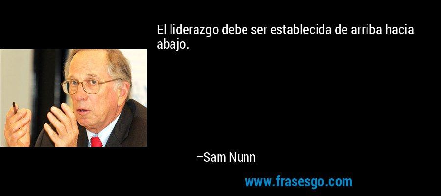 El liderazgo debe ser establecida de arriba hacia abajo. – Sam Nunn