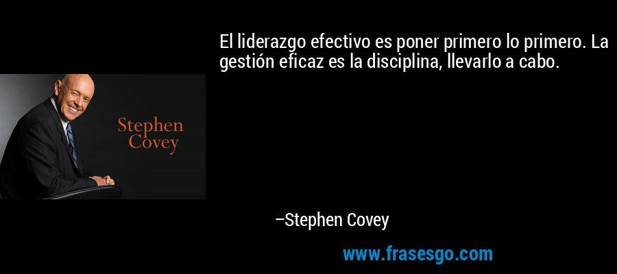El liderazgo efectivo es poner primero lo primero. La gestión eficaz es la disciplina, llevarlo a cabo. – Stephen Covey