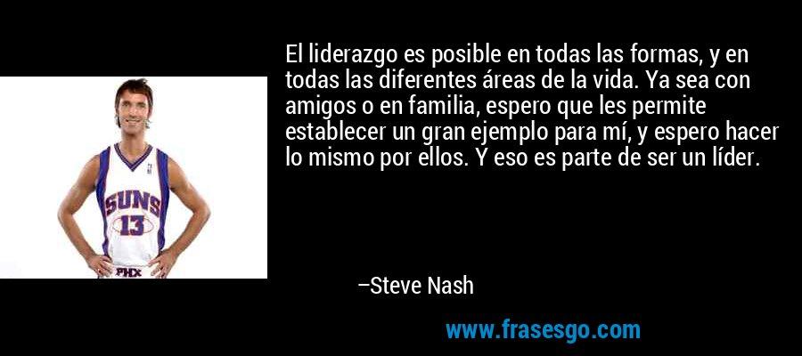 El liderazgo es posible en todas las formas, y en todas las diferentes áreas de la vida. Ya sea con amigos o en familia, espero que les permite establecer un gran ejemplo para mí, y espero hacer lo mismo por ellos. Y eso es parte de ser un líder. – Steve Nash
