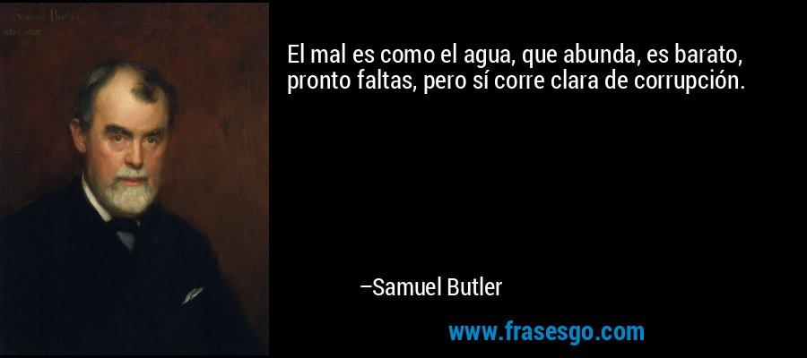 El mal es como el agua, que abunda, es barato, pronto faltas, pero sí corre clara de corrupción. – Samuel Butler