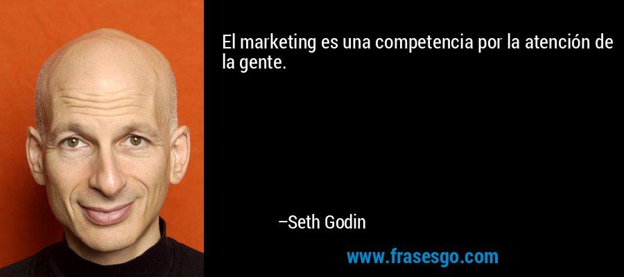 El marketing es una competencia por la atención de la gente. – Seth Godin