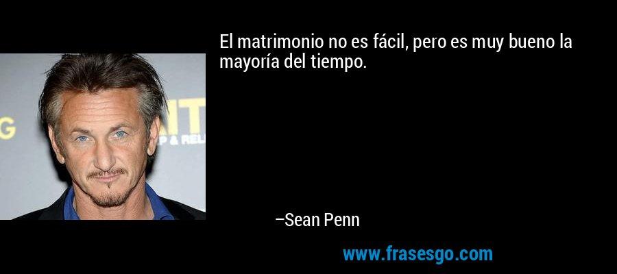 El matrimonio no es fácil, pero es muy bueno la mayoría del tiempo. – Sean Penn