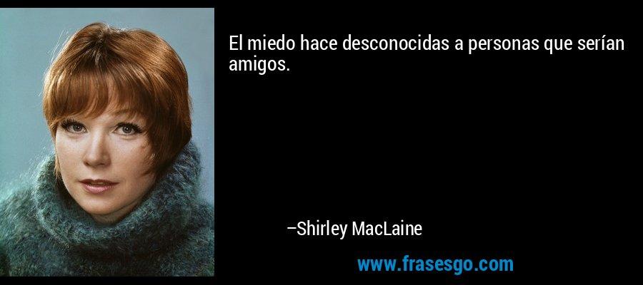 El miedo hace desconocidas a personas que serían amigos. – Shirley MacLaine