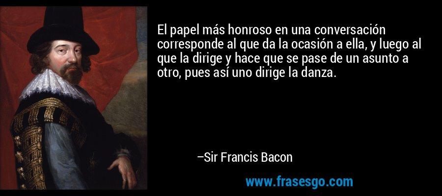 El papel más honroso en una conversación corresponde al que da la ocasión a ella, y luego al que la dirige y hace que se pase de un asunto a otro, pues así uno dirige la danza. – Sir Francis Bacon