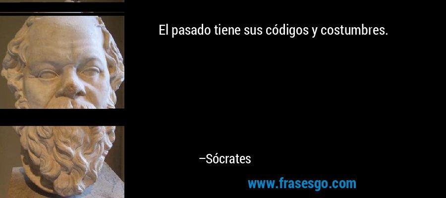 El pasado tiene sus códigos y costumbres. – Sócrates