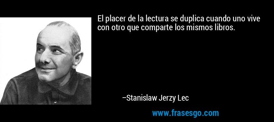 El placer de la lectura se duplica cuando uno vive con otro que comparte los mismos libros. – Stanislaw Jerzy Lec