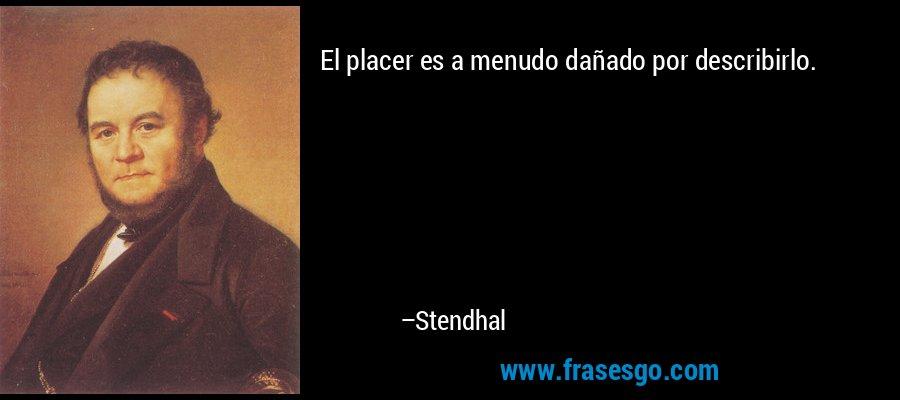 El placer es a menudo dañado por describirlo. – Stendhal