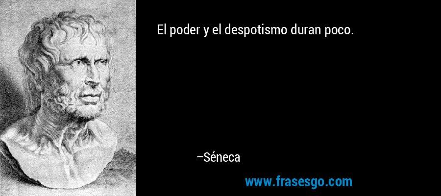 El poder y el despotismo duran poco. – Séneca