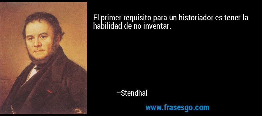 El primer requisito para un historiador es tener la habilidad de no inventar. – Stendhal
