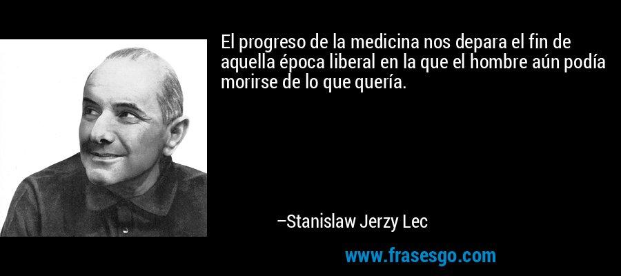 El progreso de la medicina nos depara el fin de aquella época liberal en la que el hombre aún podía morirse de lo que quería. – Stanislaw Jerzy Lec