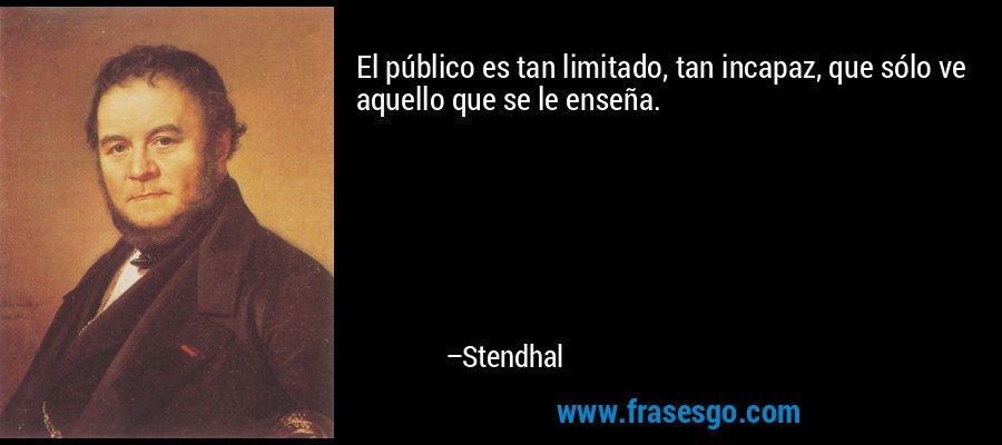 El público es tan limitado, tan incapaz, que sólo ve aquello que se le enseña. – Stendhal
