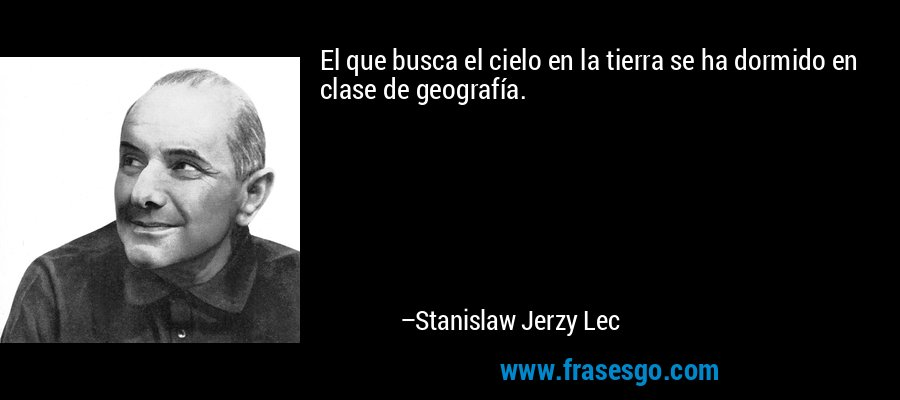 El que busca el cielo en la tierra se ha dormido en clase de geografía. – Stanislaw Jerzy Lec