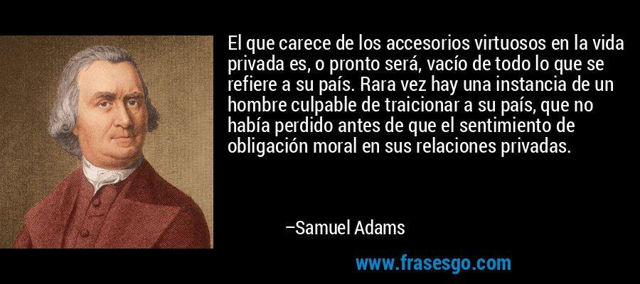 El que carece de los accesorios virtuosos en la vida privada es, o pronto será, vacío de todo lo que se refiere a su país. Rara vez hay una instancia de un hombre culpable de traicionar a su país, que no había perdido antes de que el sentimiento de obligación moral en sus relaciones privadas. – Samuel Adams
