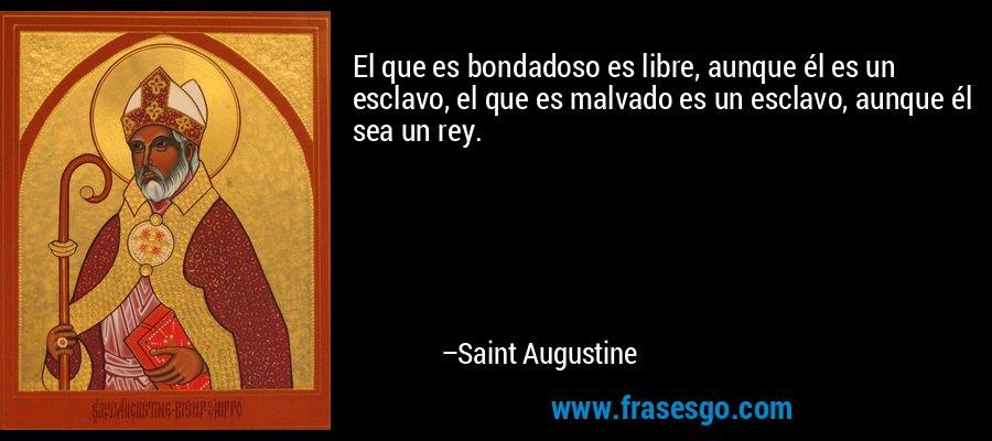 El que es bondadoso es libre, aunque él es un esclavo, el que es malvado es un esclavo, aunque él sea un rey. – Saint Augustine