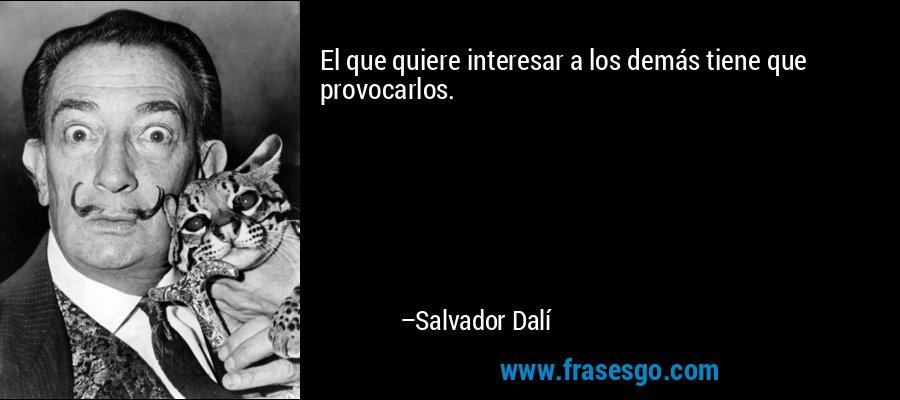 El que quiere interesar a los demás tiene que provocarlos. – Salvador Dalí