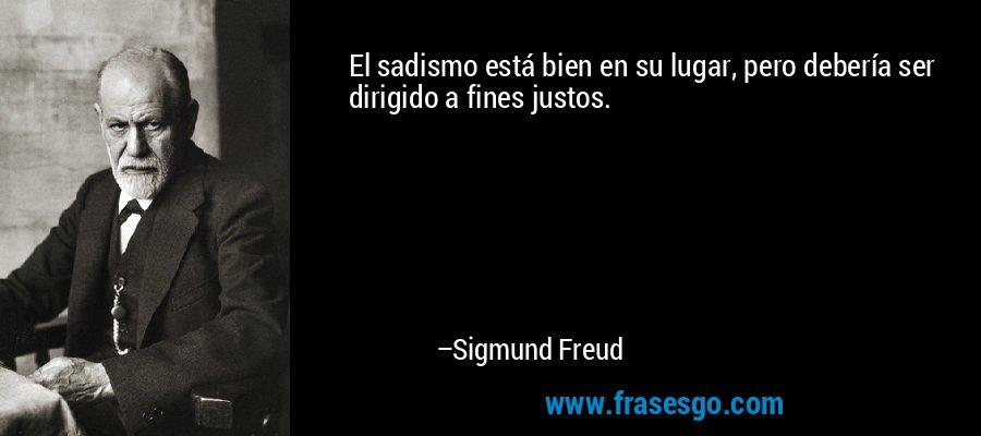 El sadismo está bien en su lugar, pero debería ser dirigido a fines justos. – Sigmund Freud