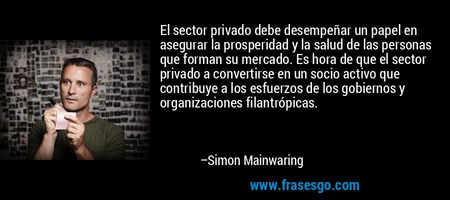 El sector privado debe desempeñar un papel en asegurar la prosperidad y la salud de las personas que forman su mercado. Es hora de que el sector privado a convertirse en un socio activo que contribuye a los esfuerzos de los gobiernos y organizaciones filantrópicas. – Simon Mainwaring