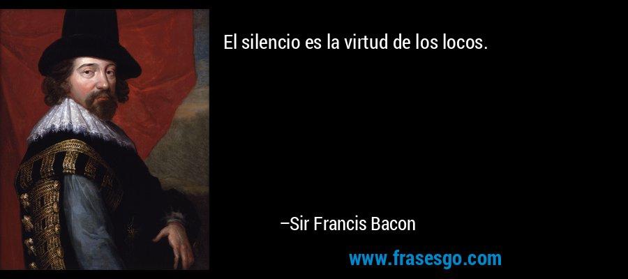 El silencio es la virtud de los locos. – Sir Francis Bacon