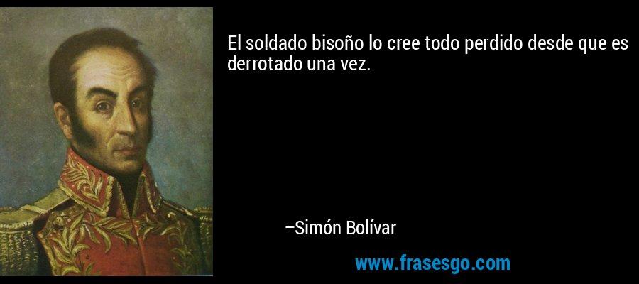 El soldado bisoño lo cree todo perdido desde que es derrotado una vez. – Simón Bolívar