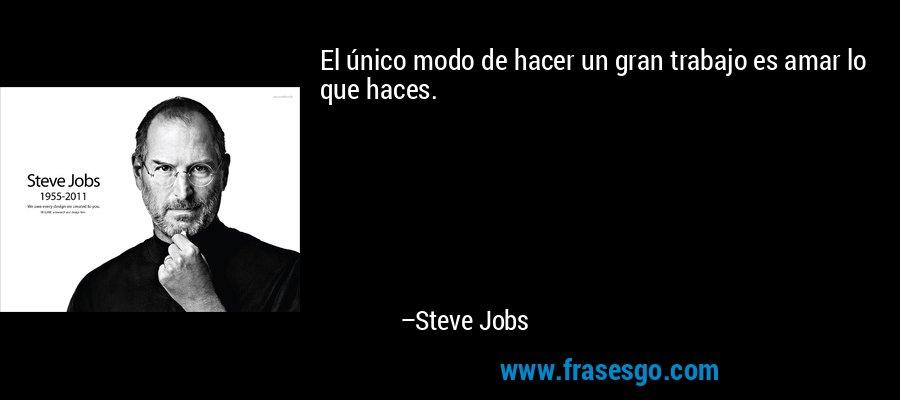 El único modo de hacer un gran trabajo es amar lo que haces. – Steve Jobs