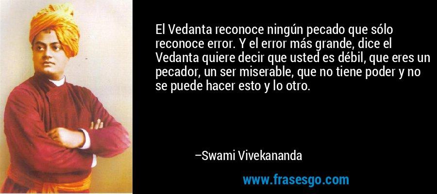 El Vedanta reconoce ningún pecado que sólo reconoce error. Y el error más grande, dice el Vedanta quiere decir que usted es débil, que eres un pecador, un ser miserable, que no tiene poder y no se puede hacer esto y lo otro. – Swami Vivekananda