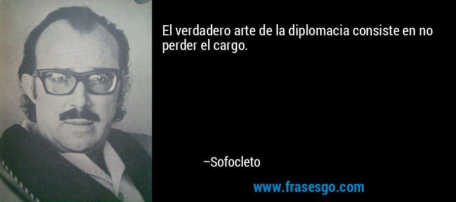 El verdadero arte de la diplomacia consiste en no perder el cargo. – Sofocleto