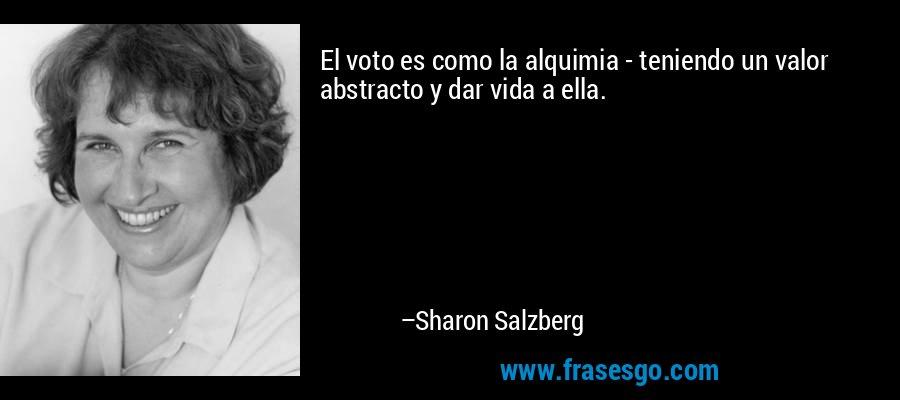 El voto es como la alquimia - teniendo un valor abstracto y dar vida a ella. – Sharon Salzberg