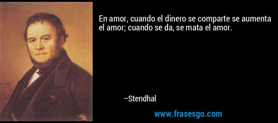 En amor, cuando el dinero se comparte se aumenta el amor; cuando se da, se mata el amor. – Stendhal