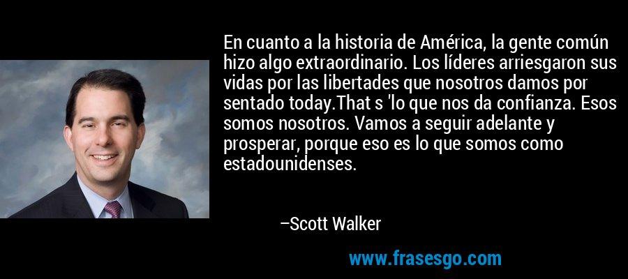 En cuanto a la historia de América, la gente común hizo algo extraordinario. Los líderes arriesgaron sus vidas por las libertades que nosotros damos por sentado today.That s 'lo que nos da confianza. Esos somos nosotros. Vamos a seguir adelante y prosperar, porque eso es lo que somos como estadounidenses. – Scott Walker