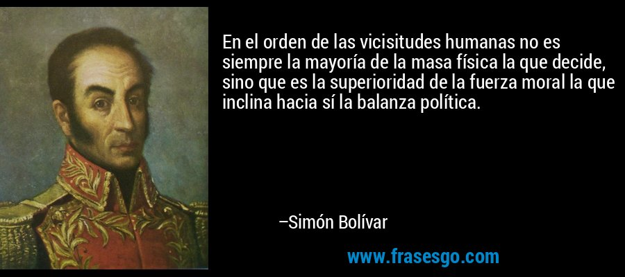 En el orden de las vicisitudes humanas no es siempre la mayoría de la masa física la que decide, sino que es la superioridad de la fuerza moral la que inclina hacia sí la balanza política. – Simón Bolívar
