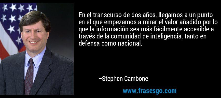 En el transcurso de dos años, llegamos a un punto en el que empezamos a mirar el valor añadido por lo que la información sea más fácilmente accesible a través de la comunidad de inteligencia, tanto en defensa como nacional. – Stephen Cambone