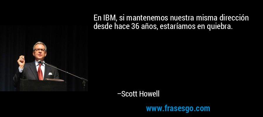 En IBM, si mantenemos nuestra misma dirección desde hace 36 años, estaríamos en quiebra. – Scott Howell