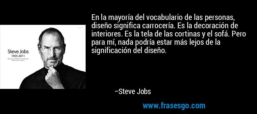 En la mayoría del vocabulario de las personas, diseño significa carrocería. Es la decoración de interiores. Es la tela de las cortinas y el sofá. Pero para mí, nada podría estar más lejos de la significación del diseño. – Steve Jobs